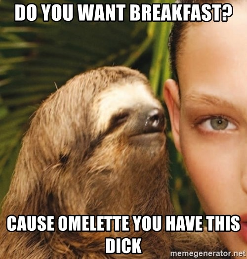 The Rape Sloth - do you want breakfast? cause omelEtte you have this dick