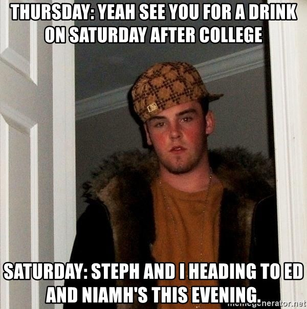 Scumbag Steve - Thursday: yeah see you for a drink on Saturday after college Saturday: Steph and i heading to Ed and Niamh's this evening.