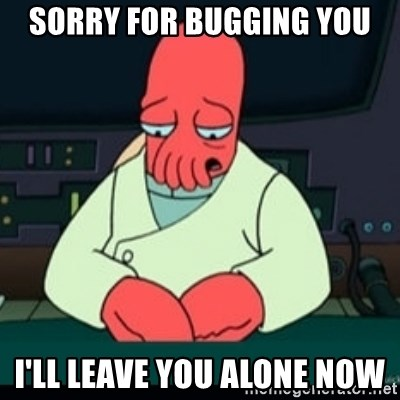 Sad Zoidberg - SorrY for Bugging you I'll leave you alone now