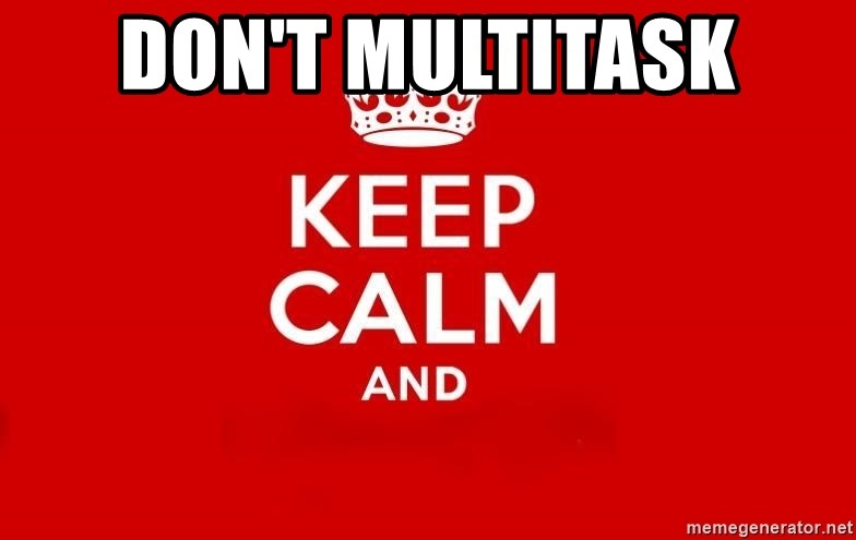 Keep Calm 3 - don't multitask