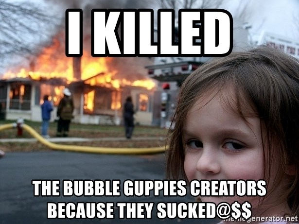 Disaster Girl - i killed the bubble guppies creators because they sucked@$$