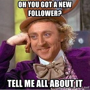 Willy Wonka - Oh you got a new follower? Tell me All about it