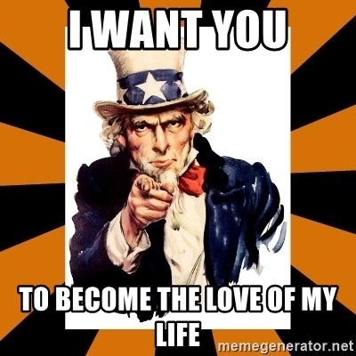 Uncle sam wants you! - I WANT YOU TO BECOME THE LOVE OF MY LIFE