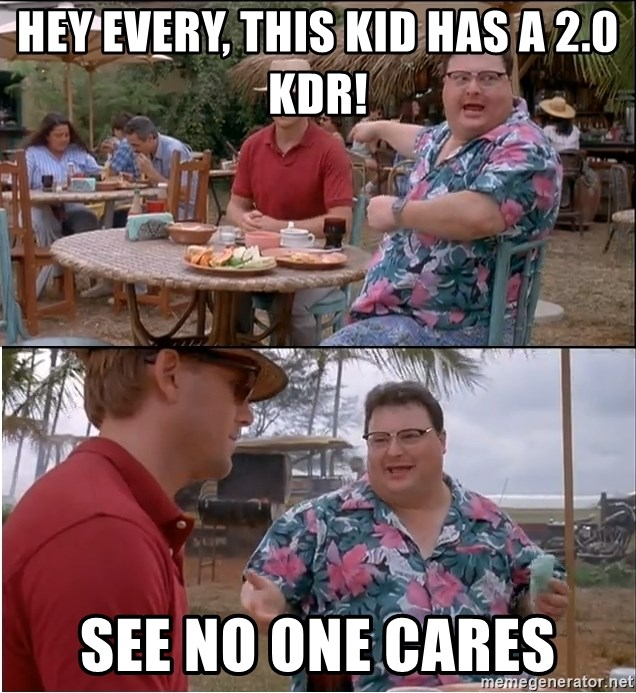 See? Nobody Cares - hey every, this kid has a 2.0 kdr! see no one cares