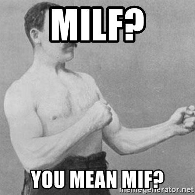 overly manly man - milf? you mean mif?