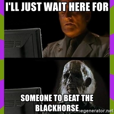 ill just wait here - I'll just wait here for Someone to beat the blaCkhorse