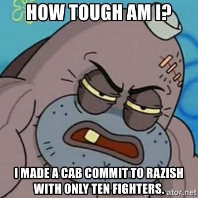Spongebob How Tough Am I? - How tough am I? I made a cab commit to Razish with only ten Fighters.