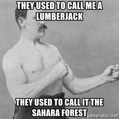 overly manly man - They used to call me a lumberjack They used to call it the Sahara Forest