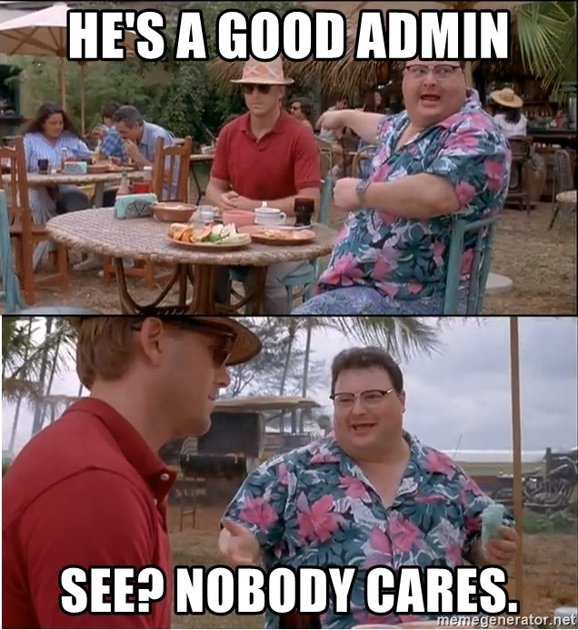 See? Nobody Cares - He's a good admin See? Nobody cares.