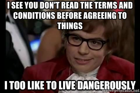I too like to live dangerously - I see you don't read the terms and conditions before agreeing to things
