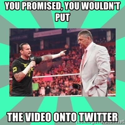 CM Punk Apologize! - YOU PROMISED, YOU WOULDN'T PUT THE VIDEO ONTO TWITTER