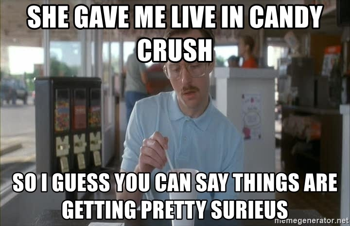 things are getting serious - She gave me Live in Candy crUsh So i gUess you can say things are getting pretty suriEus