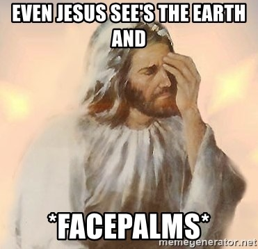Facepalm Jesus - EVEN JESUS SEE'S THE EARTH AND *FACEPALMS*