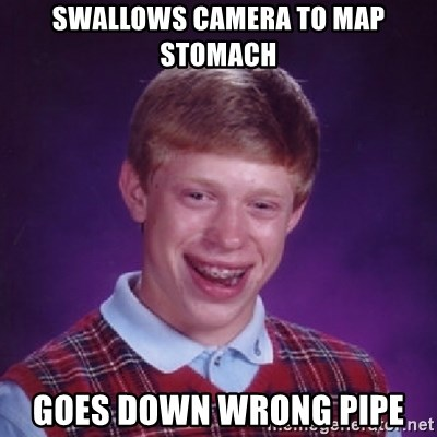 Bad Luck Brian - Swallows camera to map stomach goes down wrong pipe