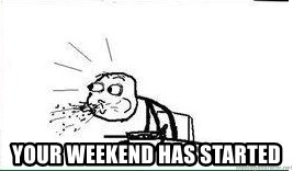 Cereal Guy Spit -  YOUR WEEKEND HAS STARTED