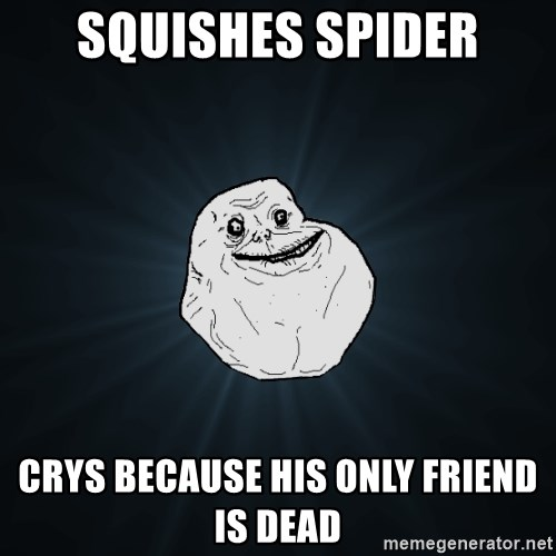 Forever Alone - squishes spider crys because his only friend is dead