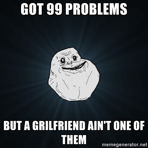 Forever Alone - Got 99 problems but a grilfriend ain't one of them