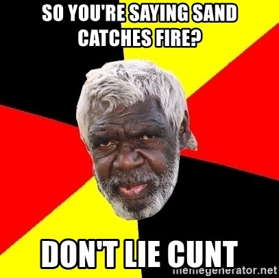 Abo - so You're saying sand catches fire? Don't lie cunt