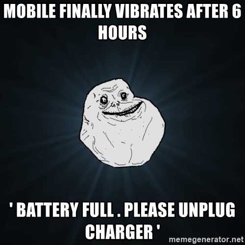 Forever Alone - MOBILE FINALLY VIBRATES AFTER 6 HOURS ' BATTERY FULL . PLEASE UNPLUG CHARGER '