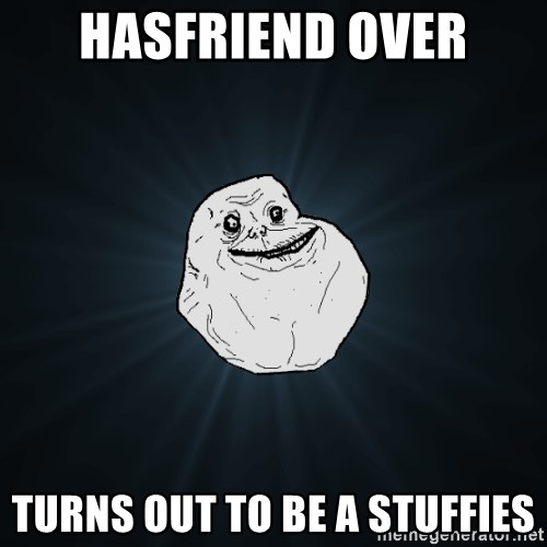 Forever Alone - Hasfriend over TURNS OUT TO BE A STUFFIES