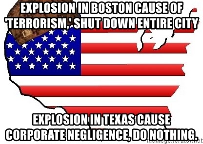 Scumbag America - EXPLOSION IN BOSTON cause of 'terrorism,' shut down entire city explosion in texas cause corporate negligence, do nothing.