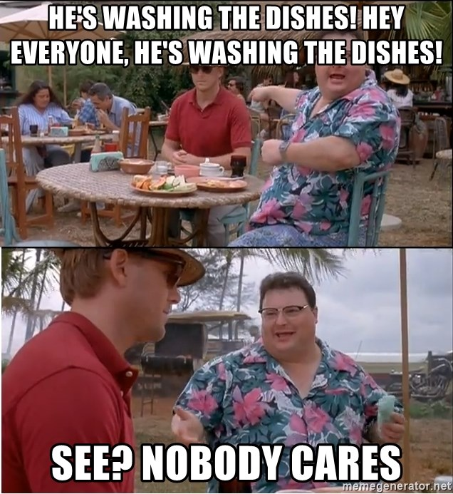 See? Nobody Cares - he's washing the dishes! hey everyone, he's washing the dishes! See? Nobody cares