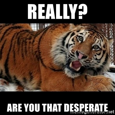 Sarcasm Tiger - Really? are you that desperate