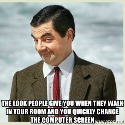 MR bean -  the look people give you when they walk in your room and you quickly change the computer screen