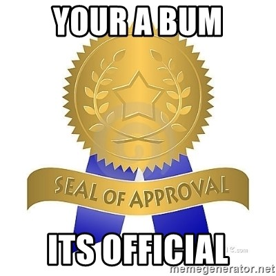 official seal of approval - YOUR A BUM ITS OFFICIAL