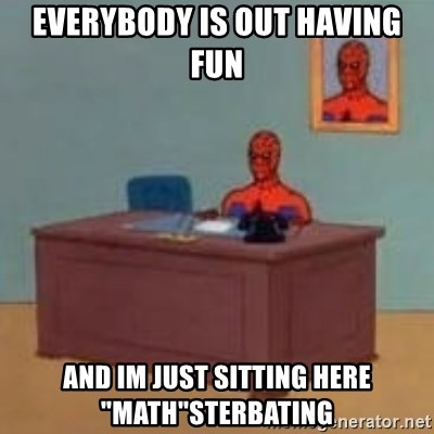 "and im just sitting here masterbating - Everybody is out having fun And im just sitting here ""math""sterbating"