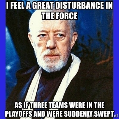 Obi Wan Kenobi  - I feel a great disturbance in the force As if three teams were in the playoffs and were suddenly swept