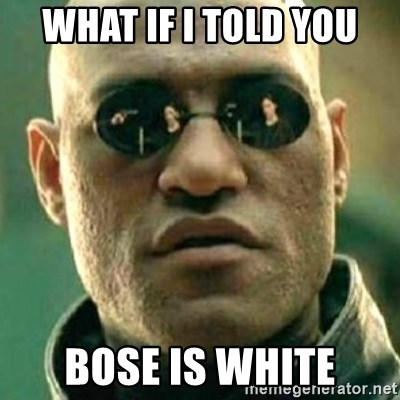 what if i told you matri - WHAT IF I TOLD YOU BOSE IS WHITE