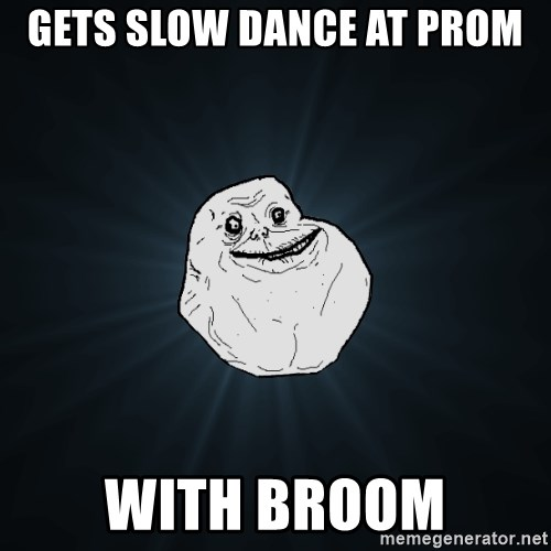 Forever Alone - gets slow dance at prom with broom
