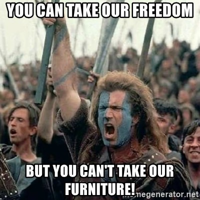 Brave Heart Freedom - you can take our freedom but you can't take our furniture!