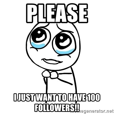 pleaseguy  - PLEASE  I JUST WANT TO HAVE 100 FOLLOWERS!!