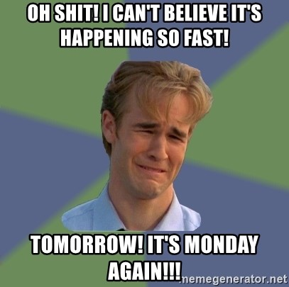 Sad Face Guy - oh Shit! I can't believe it's happening so fast! Tomorrow! it's monday again!!!
