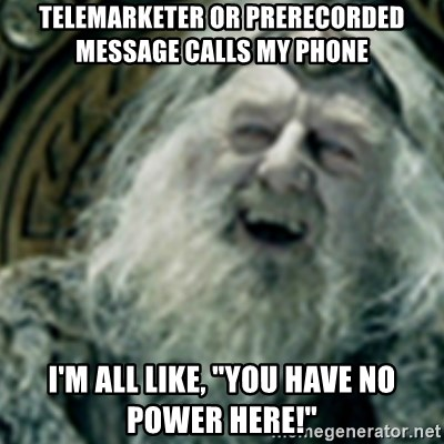 """you have no power here - Telemarketer or prerecorded message calls my phone i'm all like, """"You Have NO Power Here!"""""""