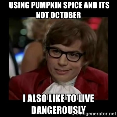 Dangerously Austin Powers -  using pumpkin spice and its not October i also like to live dangerously