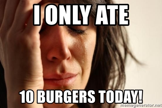 First World Problems - I ONLY ATE 10 BURGERS TODAY!