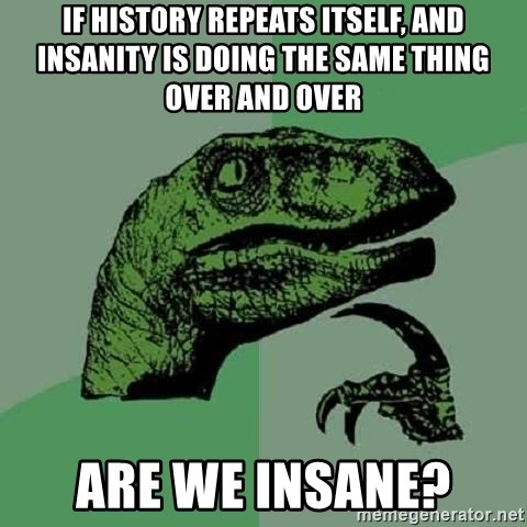 Philosoraptor - IF HISTORY REPEATS ITSELF, AND INSANITY IS DOING THE SAME THING OVER AND OVER aRE WE INSANE?