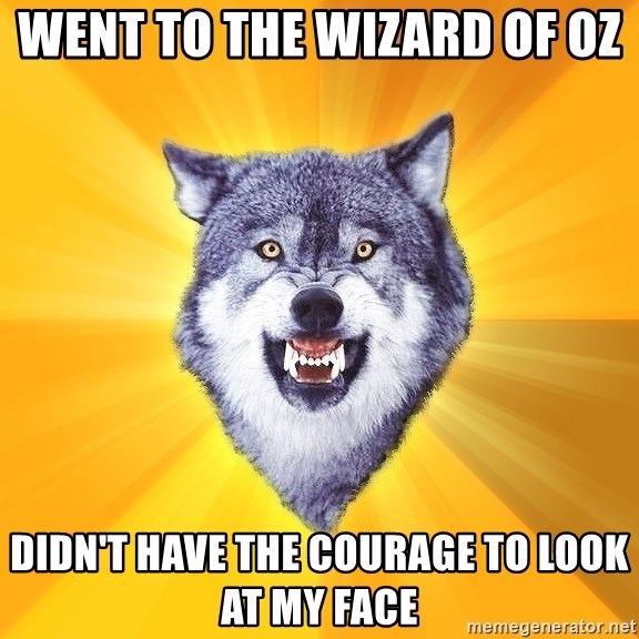 Courage Wolf - went to the wizard of oz  didn't have the courage to look at my face