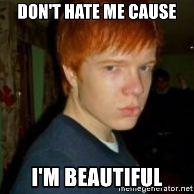 Flame_haired_Poser - DON'T HATE ME CAUSE  I'M BEAUTIFUL
