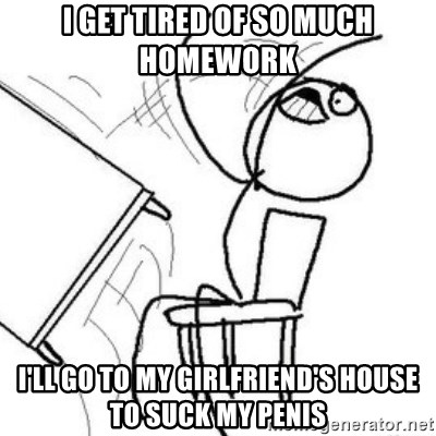 Flip table meme - i get tired of so much homework I'll go to my girlfriend's house to suck my penis
