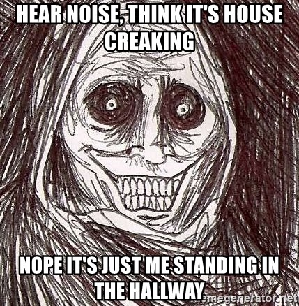 Shadowlurker - Hear noise, think it's house creaking nope it's just me standing in the hallway