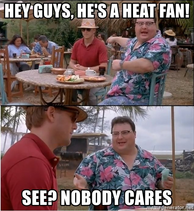 See? Nobody Cares - Hey guys, he's a heat fan! see? nobody cares
