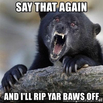 Insane Confession Bear - SAY THAT AGAIN AND I'LL RIP YAR BAWS OFF