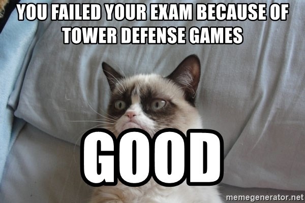 Grumpy cat good - You failed your exam because of tower defense games Good