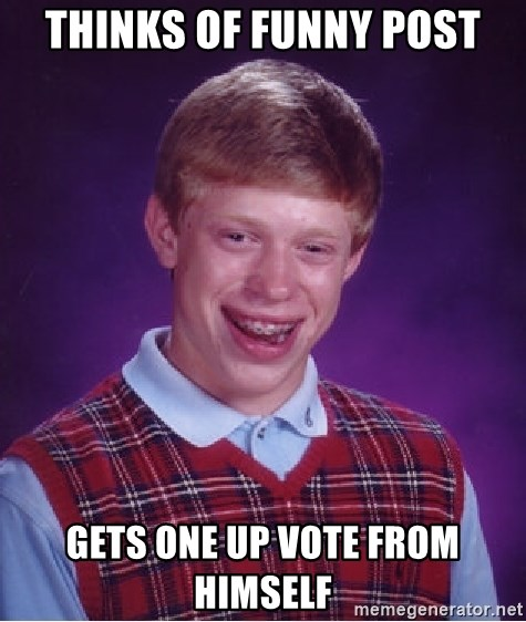 Bad Luck Brian - tHINKS OF FUNNY POST GETS ONE UP VOTE FROM HIMSELF