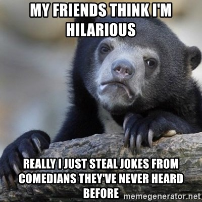 Confession Bear - My friends think i'm hilarious really i just steal jokes from comedians they've never heard before