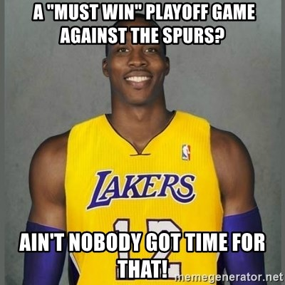 """Dwight Howard Lakers -  a """"must win"""" Playoff game against the spurs? Ain't nobody got time for that!"""